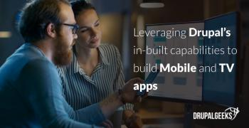 Leveraging Drupal's in-built capabilities to build Mobile and TV apps